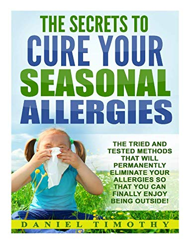 The Secrets to Cure Your Seasonal Allergies: The Tried and Tested Methods That Will Permanently Eliminate Your Allergies So That You Can Finally Enjoy Being Outside!