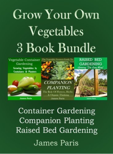 Growing Your Own Vegetables - 3 Book Bundle: Container Gardening, Raised Bed Gardening, Companion Planting by [Paris, James]