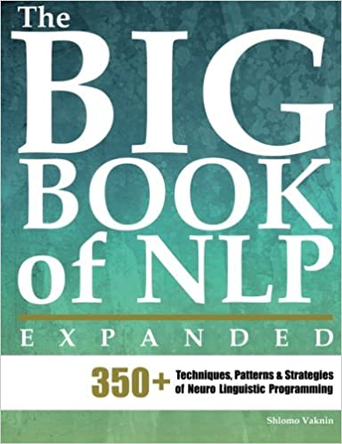 The Big Book of NLP, Expanded 350 Techniques, Patterns Strategies of Neuro Linguistic Programming