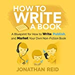 How to Write a Book: A Blueprint for How to Write, Publish and Market Your Very Own Non-Fiction Book | Jonathan Reid