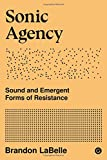 Sonic Agency: Sound and Emergent Forms of Resistance (Mit Press)