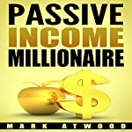 Passive Income Millionaire: The Truth | Mark Atwood