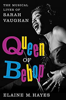 Queen of Bebop: The Musical Lives of Sarah Vaughan by [Hayes, Elaine M.]