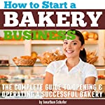 How to Start a Bakery Business: The Complete Guide to Opening and Operating a Successful Bakery | Jonathan Schafer
