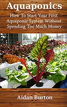 Aquaponics: How To Start Your First Aquaponic System Without Spending Too Much Money by [Burton, Aidan]