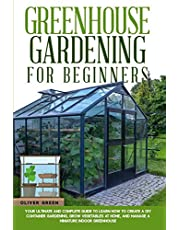 Greenhouse gardening for beginners: Your ultimate and complete guide to learn how to create a diy container gardening, grow vegetables at home, and manage a miniature indoor greenhouse