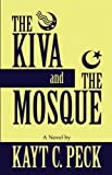 The Kiva and the Mosque, Kayt C. Peck, 1462641571