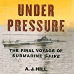Under Pressure: The Final Voyage of Submarine S-Five | A.J. Hill