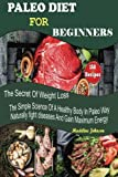 Paleo Diet For Beginners: 150 Recipes, The Secret Of Weight Loss, The Simple Science Of A Healthy Body In Paleo Way, Naturally fight diseases And Gain Maximum Energy