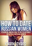 How To Date Russian Women - Essential Knowledge to Meet & Attract Beautiful Russian Women