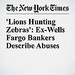 'Lions Hunting Zebras': Ex-Wells Fargo Bankers Describe Abuses | Stacy Cowley
