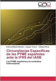 Circunstacias Espec??ficas de las PYME espa??olas ante la IFRS del IASB: Las PYME espa??olas y la normativa internacional by Patricia Milan??s Montero (2012-05-02)