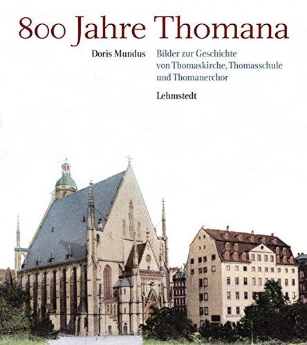 800 Jahre Thomana: Bilder zur Geschichte von Thomaskirche, Thomasschule und Thomanerchor