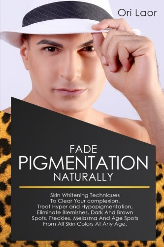 Fade Pigmentation naturally: Skin Whitening Techniques To Clear Your Complextion. Treat Hyper And Hypopigmentation, Eliminate Blemishes, Dark And ... Colors At Any Age (Anti Aging) (Volume 4)