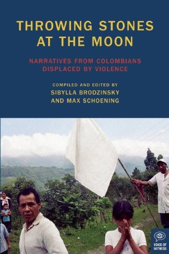 Throwing Stones at the Moon: Narratives From Colombians Displaced by Violence (Voice of Witness)