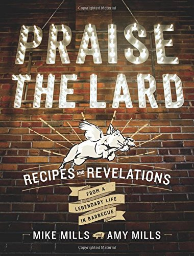 Praise the Lard: Recipes and Revelations from a Legendary Life in Barbecue by Mike Mills, Amy Mills