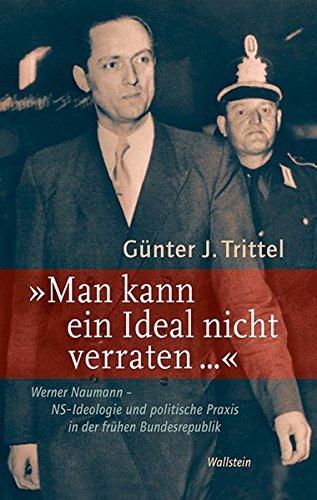 'Man kann ein Ideal nicht verraten ...': Werner Naumann - NS-Ideologie und politische Praxis in der frühen Bundesrepublik