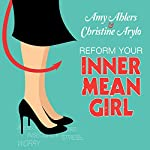 Reform Your Inner Mean Girl: 7 Steps to Stop Bullying Yourself and Start Loving Yourself | Amy Ahlers,Christine Arylo