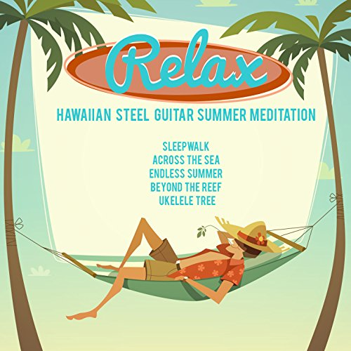Relax, Hawaiian Steel Guitar Summer Meditation: Sleepwalk, Across the Sea, Endless Summer, Beyond the Reef, Ukulele Tree ()