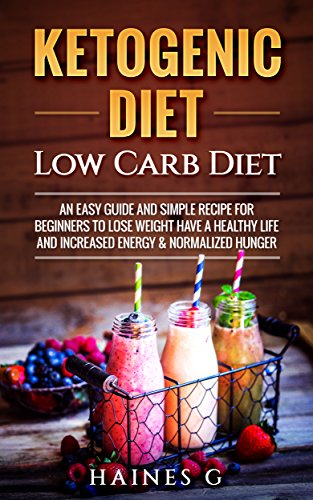 Ketogenic Diet: Low Carb Diet: An Easy Guide and Simple Recipe for Beginners to Lose Weight, Have a Healthy Life and Increased Energy & Normalized Hunger (English Edition)