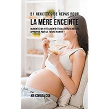 51 Recettes de Repas Pour la Mère Enceinte: Alimentation Intelligente et Solutions de Régime Approprié Pour la Future Maman  (French Edition)