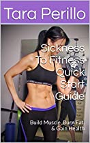 SICKNESS TO FITNESS QUICK START GUIDE: BUILD MUSCLE, BURN FAT, & GAIN HEALTH (SICKNESS TO FITNESS GUIDES BOOK 1)