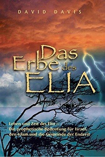 Das Erbe des Elia: Leben und Zeit des Elia - Die prophetische Bedeutung für Israel, den Islam und die Gemeinde der Endzeit