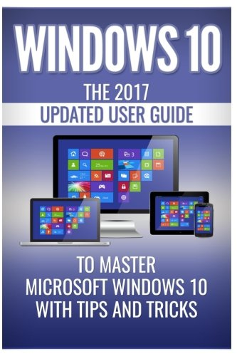 Windows 10: The 2017 Updated User Guide to Master Microsoft Windows 10 with Tips and Tricks (tips and tricks, user manual, user guide, Windows 10)