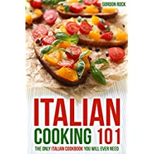 Italian Cooking 101: The Only Italian Cookbook You Will Ever Need