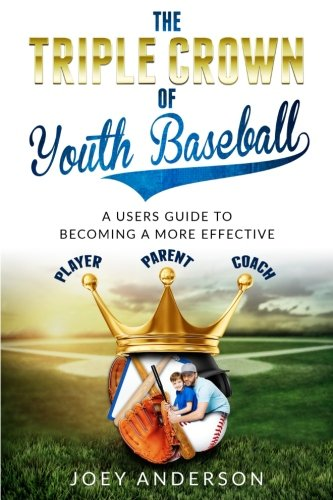 The Triple Crown Of Youth Baseball: A users guide to becoming a more effective player, parent, and coach.