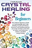 Crystal Healing for Beginners: The Ultimate Beginners Guide to Understanding and Using Healing Crystals and Stones: their connection to zodiacs and birthstones, chakras, and Reiki energy healing.
