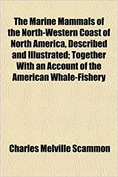 Book The Marine Mammals of the North-Western Coast of North America, Described and Illustrated: Together With an Account of the American Whale-Fishery