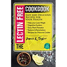 The Lectin Free Cookbook : Easy and Delicious Recipes for Your Health: Help You Lose Weigh, Digestive System, Easy Plant Paradox, Reduce Inflammation, Recipes for Pressure Cooker