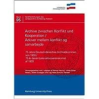 Archive zwischen Konflikt und Kooperation/Arkiver mellem konflikt og samarbejde: 75 Jahre deutsch-dänisches Archivabkommen von 1933/75 år des Landesarchivs Schleswig-Holstein