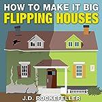 How to Make It Big Flipping Houses   J.D. Rockefeller
