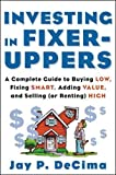 Investing in Fixer-Uppers : A Complete Guide to Buying Low, Fixing Smart, Adding Value, and Selling (or Renting) High