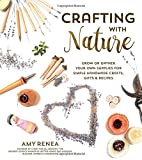 Crafting with Nature: Grow or Gather Your Own Supplies for Simple Handmade Crafts, Gifts & Recipes