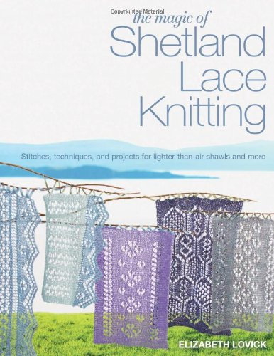 The Magic of Shetland Lace Knitting: Stitches, Techniques, and Projects for Lighter-than-Air Shawls & More (Knit & Crochet) - Knit Lace Shawls