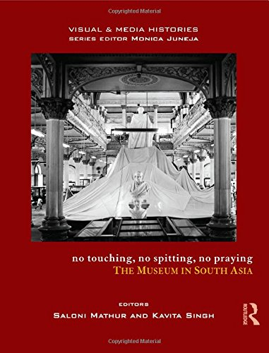 No Touching; No Spitting; No Praying: The Museum in South Asia (Visual and Media Histories)