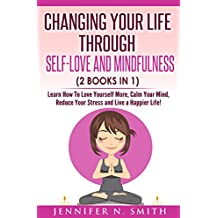 Self Love: Changing Your Life Through Self-Love and Mindfulness (2 Books In 1), Learn How To Love Yourself More, Calm Your Mind, Reduce Your Stress and Live a Happier Life!