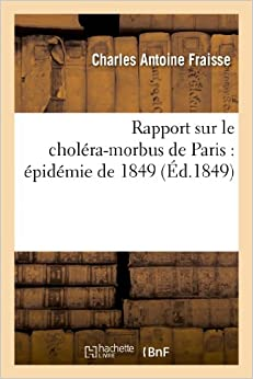 Rapport Sur Le Cholera-Morbus de Paris: Epidemie de 1849: Presente A M. Le Maire Et Au Conseil (Sciences)