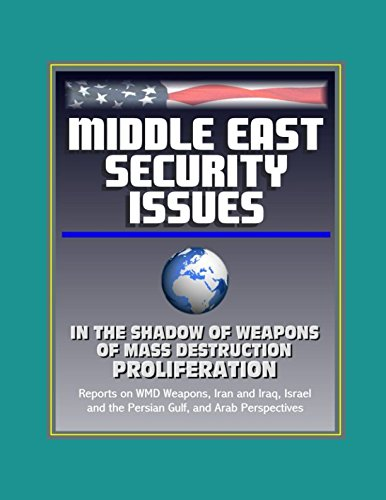 Middle East Security Issues: In the Shadow of Weapons of Mass Destruction Proliferation - Reports on WMD Weapons, Iran and Iraq, Israel and the Persian Gulf, and Arab Perspectives PDF