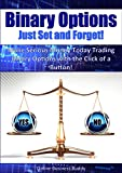 Binary Options: Just Set and Forget! Make Serious Money Today Trading Binary Options with the Click of a Button! (Binary Options, Forex)