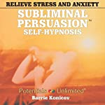 Relieve Stress & Anxiety: A Subliminal/Self-Hypnosis Program (Subliminal Persuasion Self-Hypnosis) | Barrie Konicov
