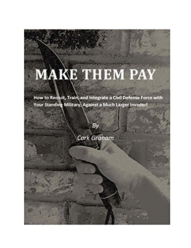 MAKE THEM PAY: How to Recruit, Train, and Integrate a Civil Defense Force with Your Standing Military; Against a Much Larger Invader! (NATIONAL SECURITY Book 1)