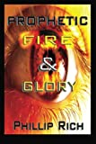 Prophetic Fire and Glory, Phillip Rich, 1479299057