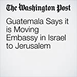 Guatemala Says it is Moving Embassy in Israel to Jerusalem | Associated Press