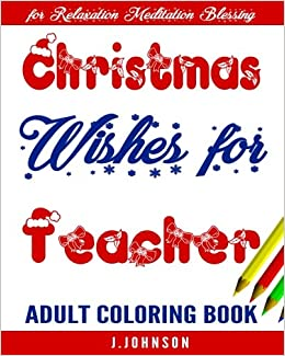 Christmas Wishes for Teacher: Adult Coloring Book: J.Johnson, Adult ...