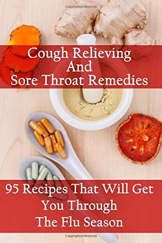 Cough Relieving And Sore Throat Remedies: 95 Recipes That Will Get You Through The Flu Season