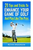21 Tips & Tricks To Enhance Your Game Of Golf And Play Like The Pros (golf swing, golf putt, lifetime sports, chip shots, pitch shots, golf basics)